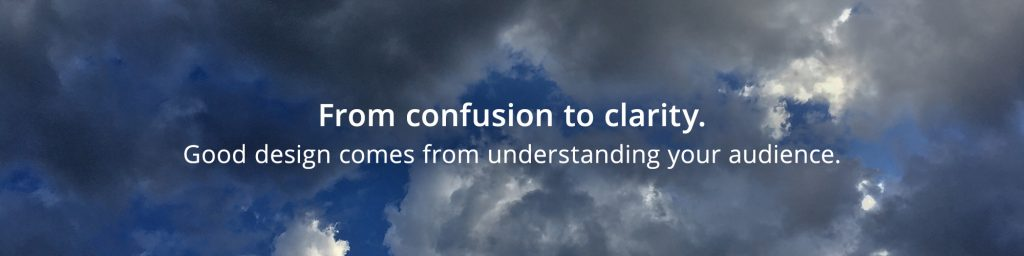 From confusion to clarity. Good design from understanding your audience.